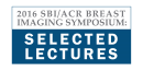 2016 SBI/ACR Breast Imaging Symposium: Selected Lectures